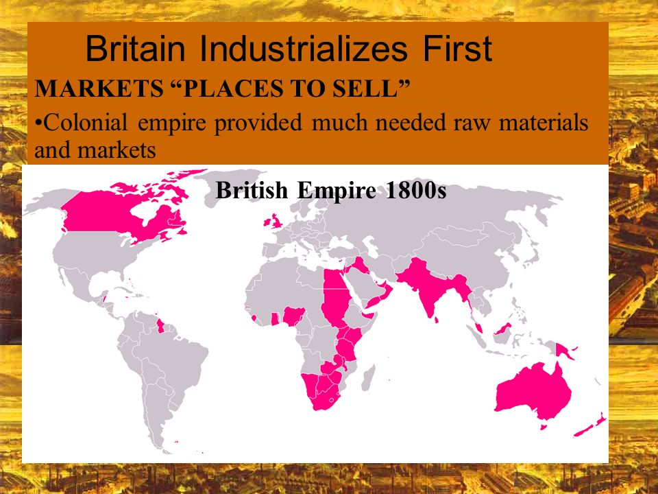 MARKETS PLACES TO SELL Colonial empire provided much needed raw materials and markets British Empire 1800s Britain Industrializes First