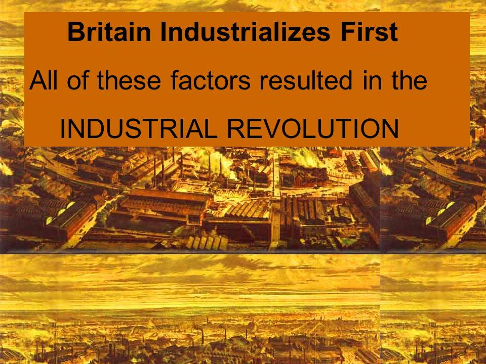 All of these factors resulted in the INDUSTRIAL REVOLUTION