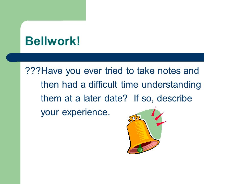 Bellwork! ???Have you ever tried to take notes and then had a difficult time understanding them at a later date? If so, describe your experience.