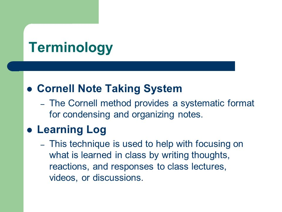 Terminology Cornell Note Taking System – The Cornell method provides a systematic format for condensing and organizing notes. Learning Log – This tech