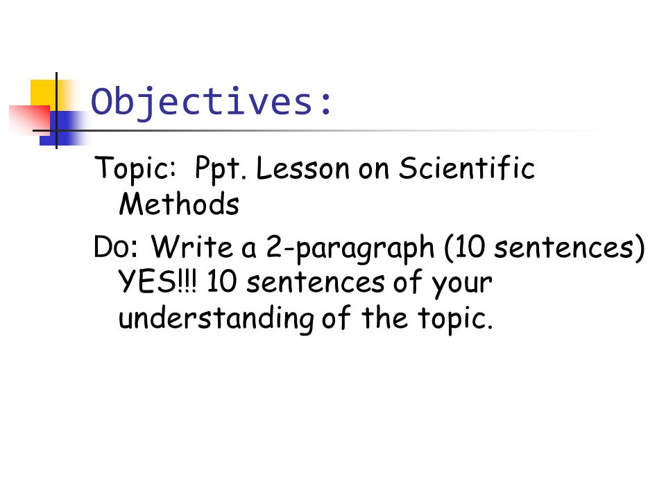 Objectives: Topic: Ppt. Lesson on Scientific Methods Do: Write a 2-paragraph (10 sentences) YES!!! 10 sentences of your understanding of the topic.