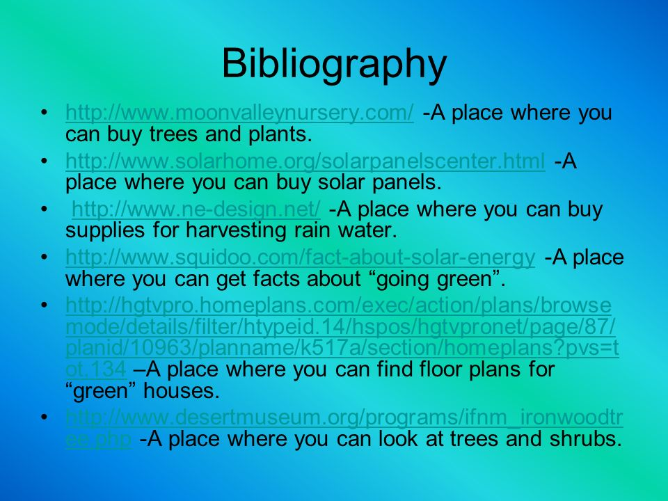 Bibliography http://www.moonvalleynursery.com/ -A place where you can buy trees and plants.http://www.moonvalleynursery.com/ http://www.solarhome.org/solarpanelscenter.html -A place where you can buy solar panels.http://www.solarhome.org/solarpanelscenter.html http://www.ne-design.net/ -A place where you can buy supplies for harvesting rain water.http://www.ne-design.net/ http://www.squidoo.com/fact-about-solar-energy -A place where you can get facts about going green.http://www.squidoo.com/fact-about-solar-energy http://hgtvpro.homeplans.com/exec/action/plans/browse mode/details/filter/htypeid.14/hspos/hgtvpronet/page/87/ planid/10963/planname/k517a/section/homeplans pvs=t ot.134 –A place where you can find floor plans for green houses.http://hgtvpro.homeplans.com/exec/action/plans/browse mode/details/filter/htypeid.14/hspos/hgtvpronet/page/87/ planid/10963/planname/k517a/section/homeplans pvs=t ot.134 http://www.desertmuseum.org/programs/ifnm_ironwoodtr ee.php -A place where you can look at trees and shrubs.http://www.desertmuseum.org/programs/ifnm_ironwoodtr ee.php