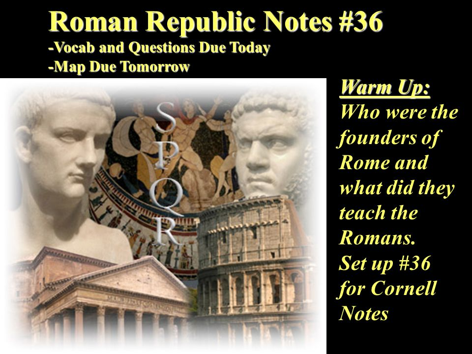 Roman Republic Notes #36 -Vocab and Questions Due Today -Map Due Tomorrow Warm Up: Who were the founders of Rome and what did they teach the Romans. S