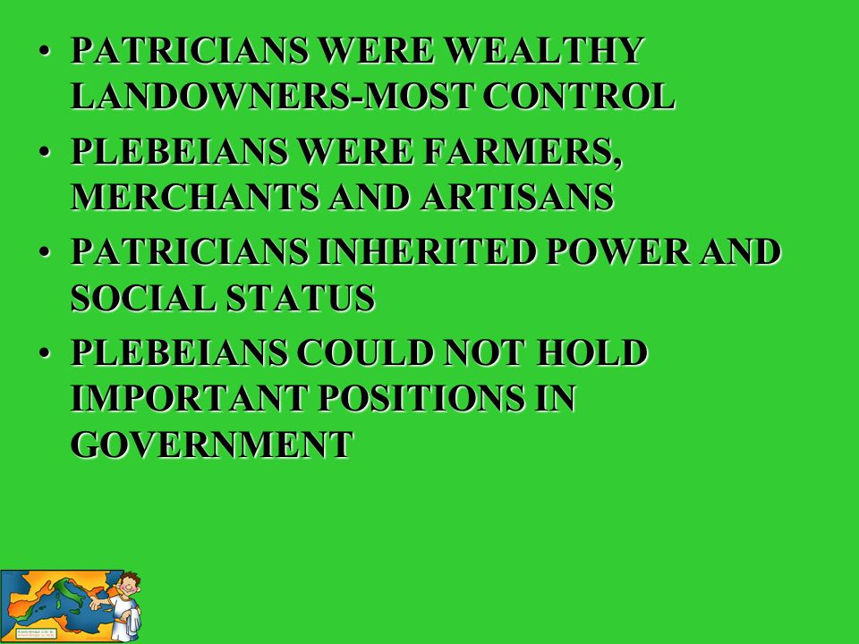 PATRICIANS WERE WEALTHY LANDOWNERS-MOST CONTROL PLEBEIANS WERE FARMERS, MERCHANTS AND ARTISANS PATRICIANS INHERITED POWER AND SOCIAL STATUS PLEBEIANS