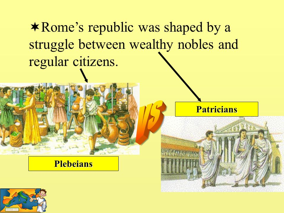 Romes republic was shaped by a struggle between wealthy nobles and regular citizens. Plebeians Patricians