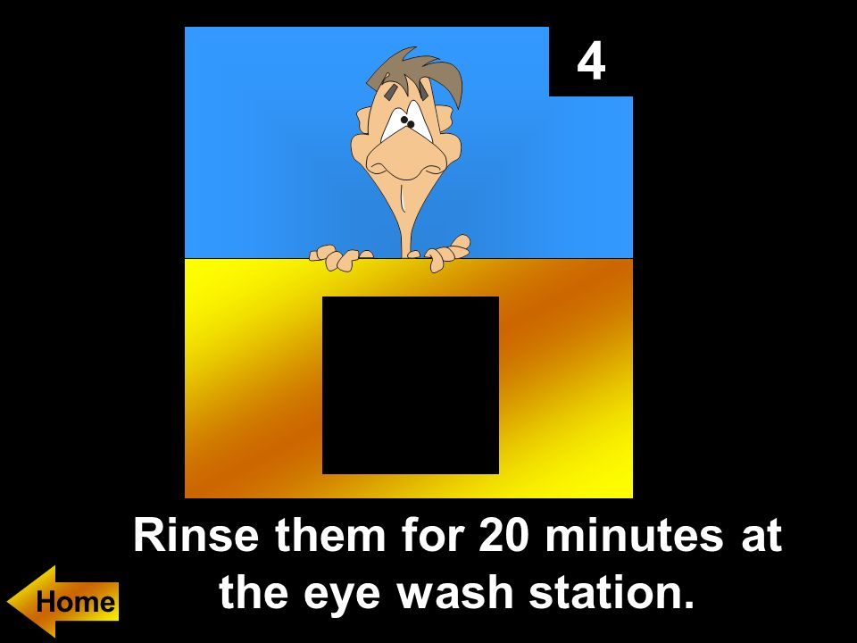 4 Rinse them for 20 minutes at the eye wash station.