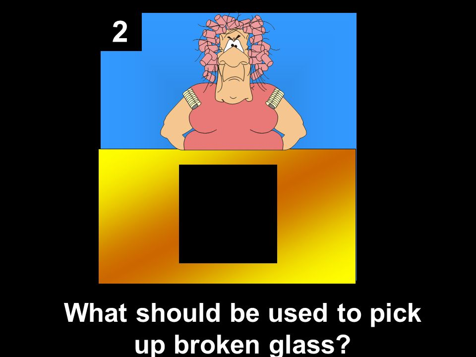 2 What should be used to pick up broken glass