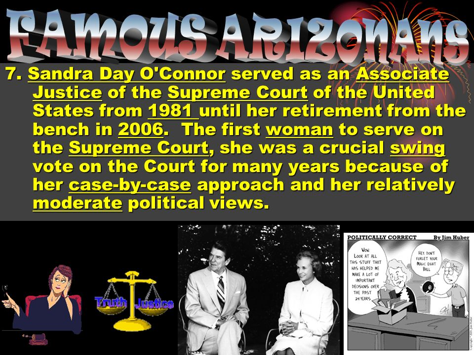 7. Sandra Day O'Connor served as an Associate Justice of the Supreme Court of the United States from 1981 until her retirement from the bench in 2006.