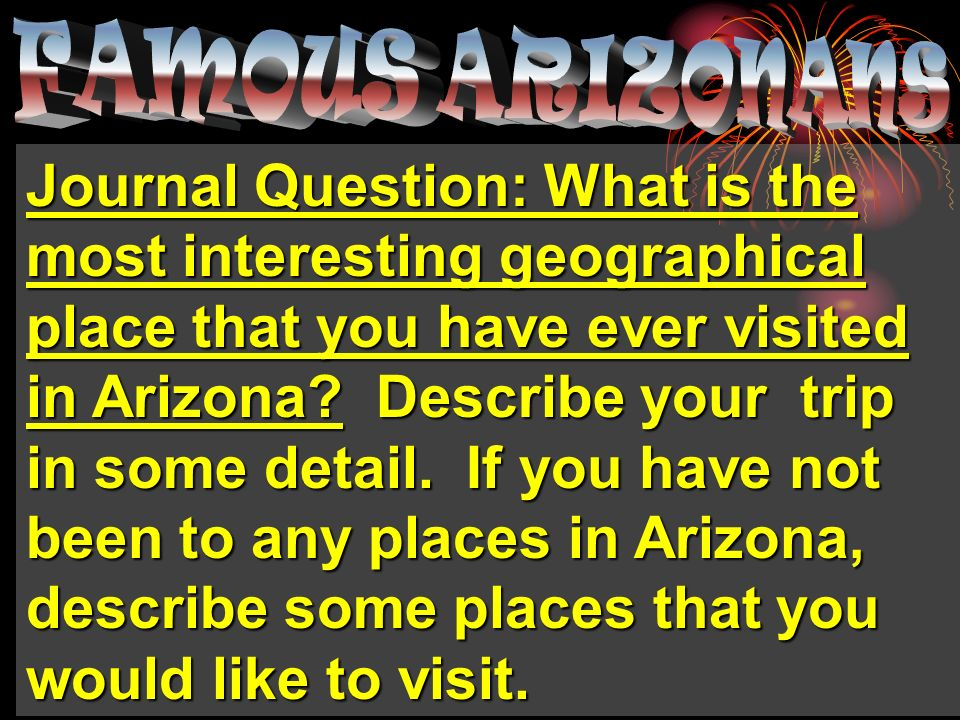 Journal Question: What is the most interesting geographical place that you have ever visited in Arizona? Describe your trip in some detail. If you hav