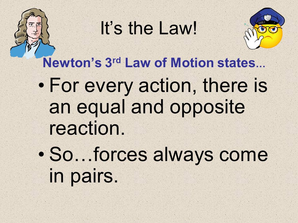 Its the Law! Newtons 3 rd Law of Motion states … For every action, there is an equal and opposite reaction. So…forces always come in pairs.
