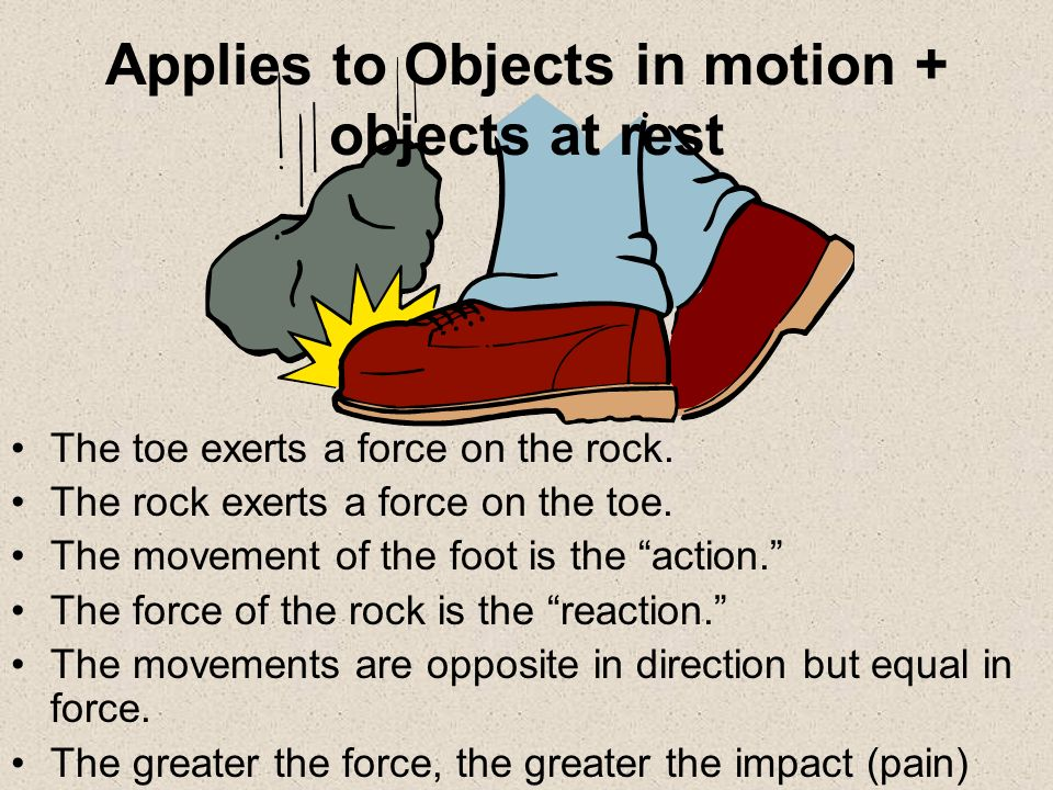The toe exerts a force on the rock. The rock exerts a force on the toe. The movement of the foot is the action. The force of the rock is the reaction.