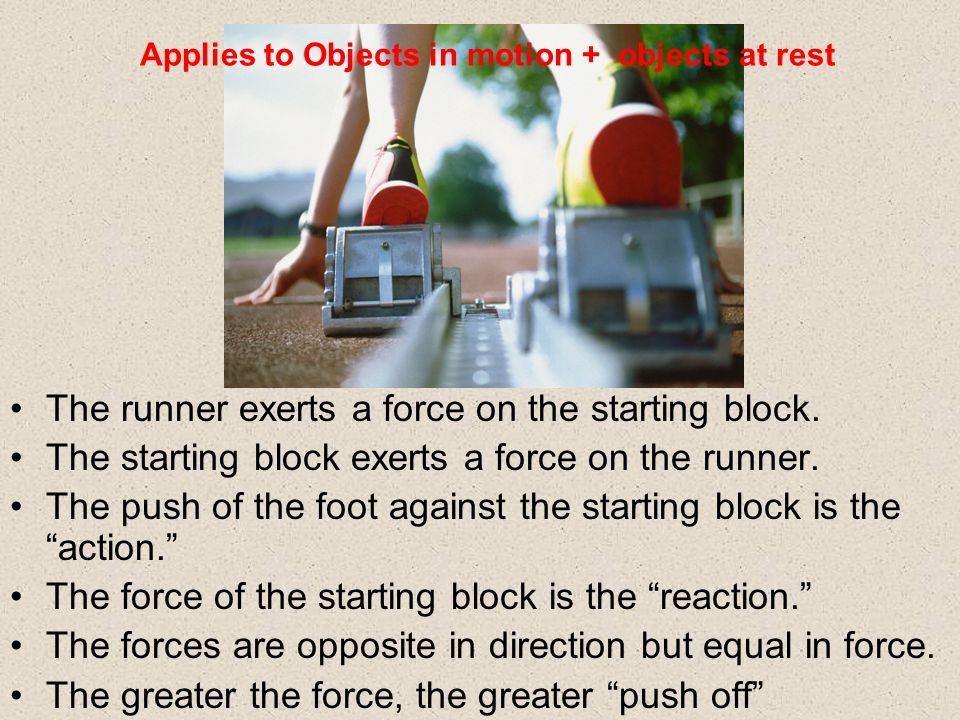 The runner exerts a force on the starting block. The starting block exerts a force on the runner. The push of the foot against the starting block is t