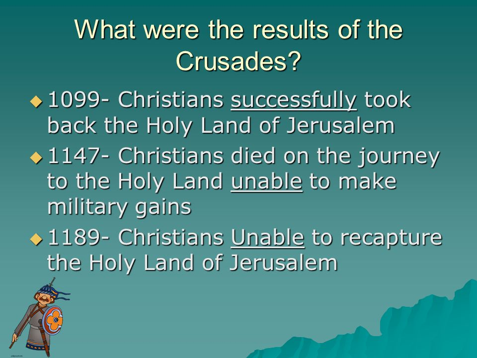 What were the results of the Crusades? 1099- Christians successfully took back the Holy Land of Jerusalem 1099- Christians successfully took back the