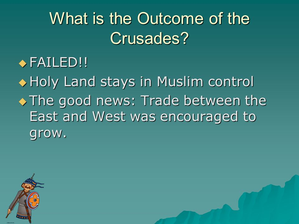 What is the Outcome of the Crusades? FAILED!! FAILED!! Holy Land stays in Muslim control Holy Land stays in Muslim control The good news: Trade betwee