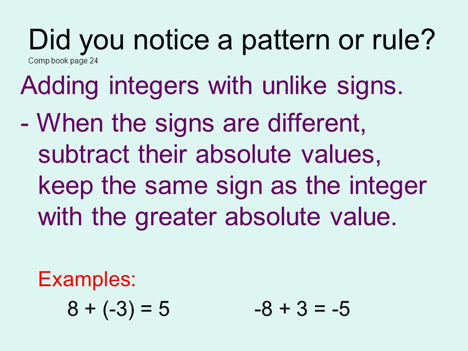 Did you notice a pattern or rule? Comp book page 24 Adding integers with unlike signs. - When the signs are different, subtract their absolute values,