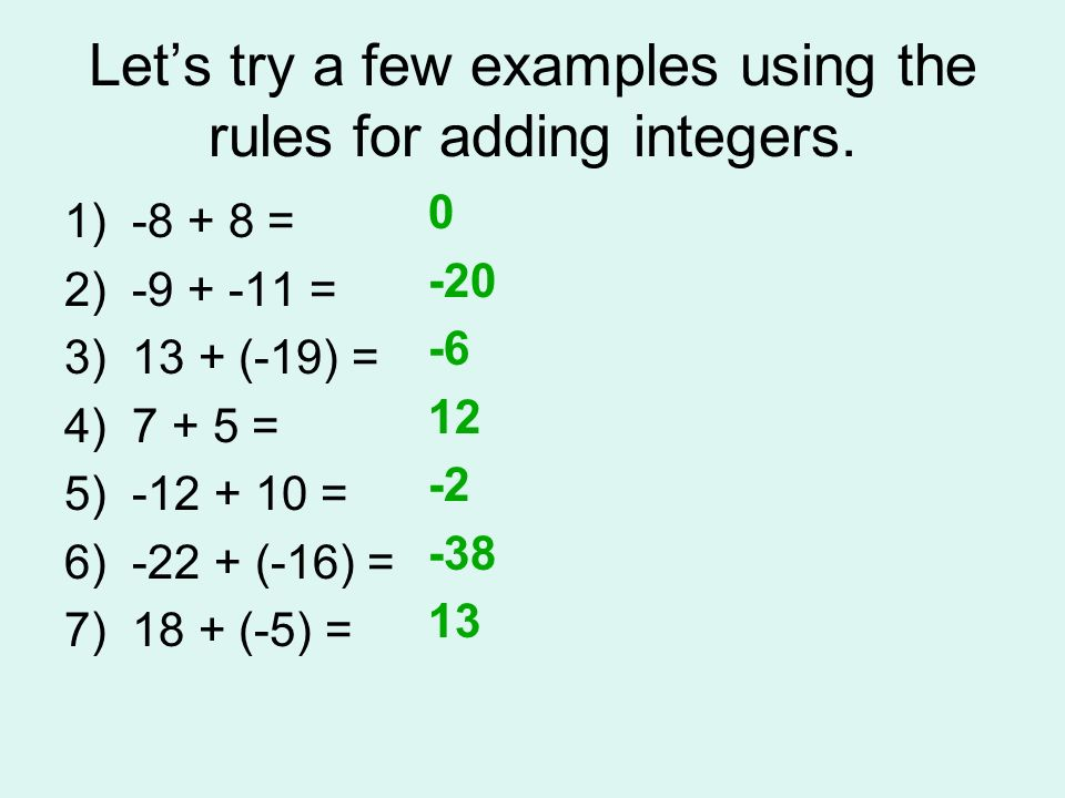Lets try a few examples using the rules for adding integers. 1) -8 + 8 = 2) -9 + -11 = 3) 13 + (-19) = 4) 7 + 5 = 5) -12 + 10 = 6) -22 + (-16) = 7) 18