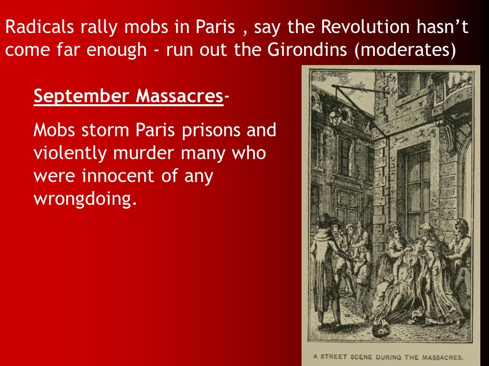 Radicals rally mobs in Paris, say the Revolution hasnt come far enough - run out the Girondins (moderates) September Massacres- Mobs storm Paris priso