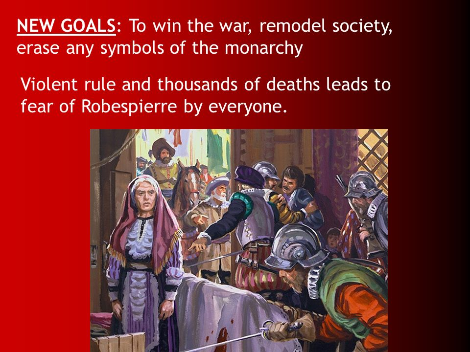 NEW GOALS: To win the war, remodel society, erase any symbols of the monarchy Violent rule and thousands of deaths leads to fear of Robespierre by eve