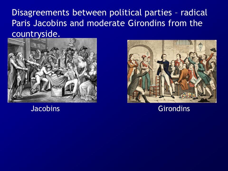 JacobinsGirondins Disagreements between political parties – radical Paris Jacobins and moderate Girondins from the countryside.