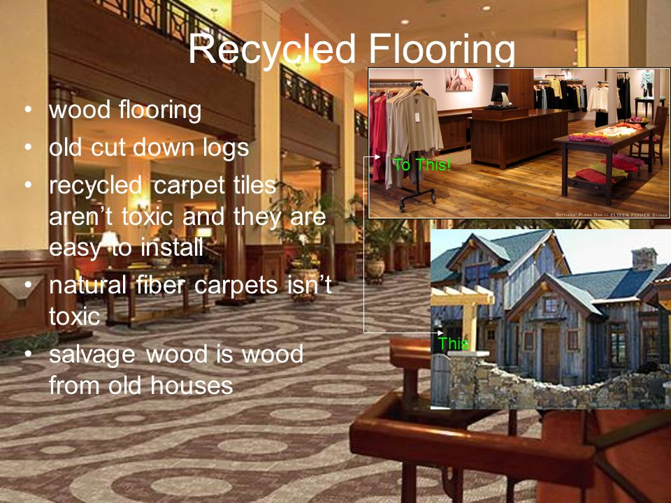 Recycled Flooring wood flooring old cut down logs recycled carpet tiles arent toxic and they are easy to install natural fiber carpets isnt toxic salvage wood is wood from old houses This To This!