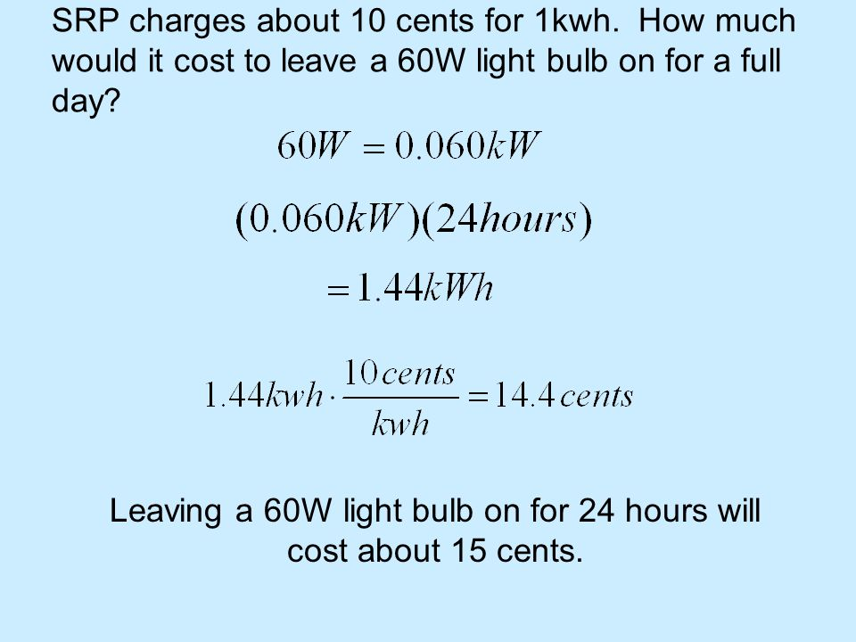 SRP charges about 10 cents for 1kwh. How much would it cost to leave a 60W light bulb on for a full day? Leaving a 60W light bulb on for 24 hours will