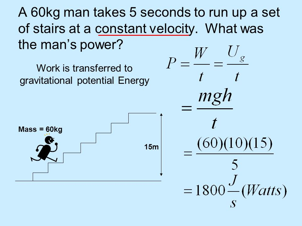 A 60kg man takes 5 seconds to run up a set of stairs at a constant velocity. What was the mans power? 15m Mass = 60kg Work is transferred to gravitati