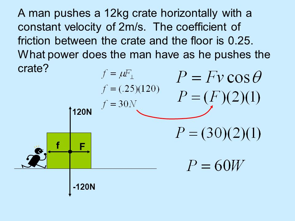 A man pushes a 12kg crate horizontally with a constant velocity of 2m/s. The coefficient of friction between the crate and the floor is 0.25. What pow