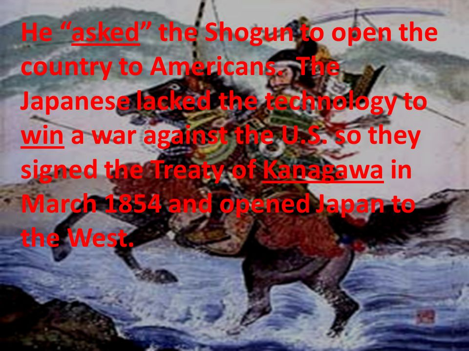 He asked the Shogun to open the country to Americans. The Japanese lacked the technology to win a war against the U.S. so they signed the Treaty of Ka