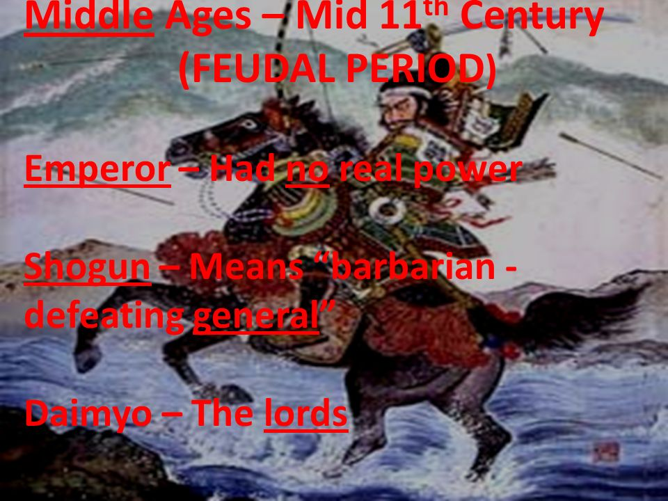 Middle Ages – Mid 11 th Century (FEUDAL PERIOD ) Emperor – Had no real power Shogun – Means barbarian - defeating general Daimyo – The lords