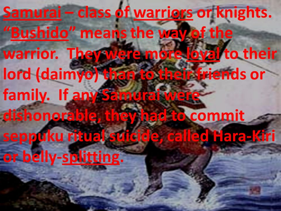 Samurai – class of warriors or knights. Bushido means the way of the warrior. They were more loyal to their lord (daimyo) than to their friends or fam