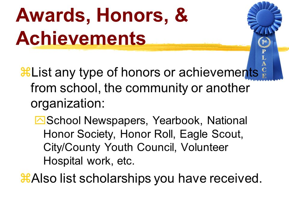 Awards, Honors, & Achievements List any type of honors or achievements from school, the community or another organization: School Newspapers, Yearbook, National Honor Society, Honor Roll, Eagle Scout, City/County Youth Council, Volunteer Hospital work, etc.