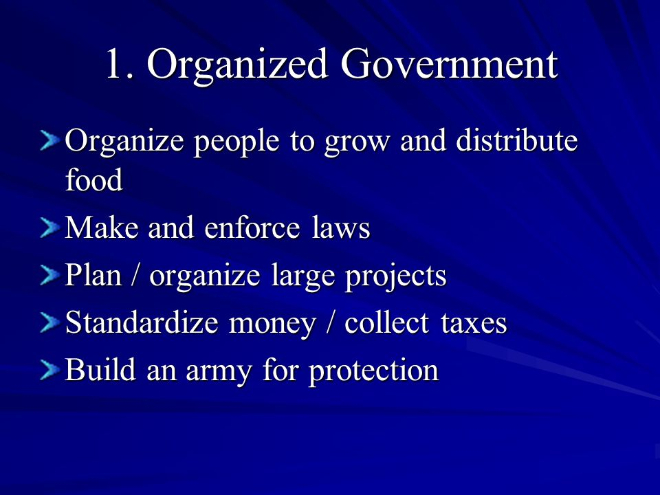 1. Organized Government Organize people to grow and distribute food Make and enforce laws Plan / organize large projects Standardize money / collect t