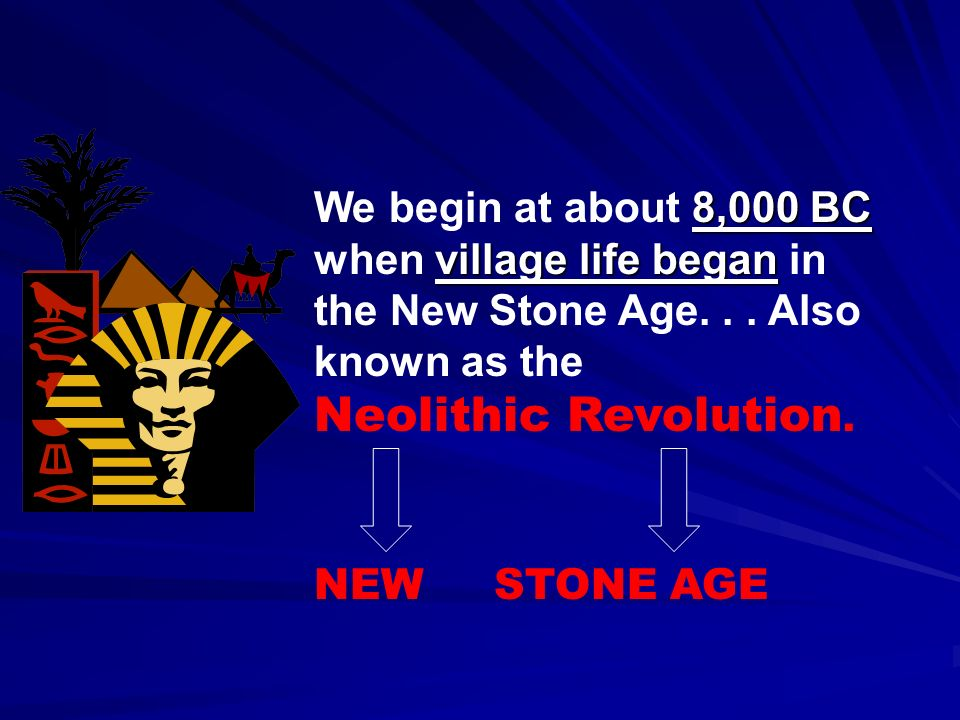 8,000 BC We begin at about 8,000 BC village life began when village life began in the New Stone Age... Also known as the Neolithic Revolution. NEW STO