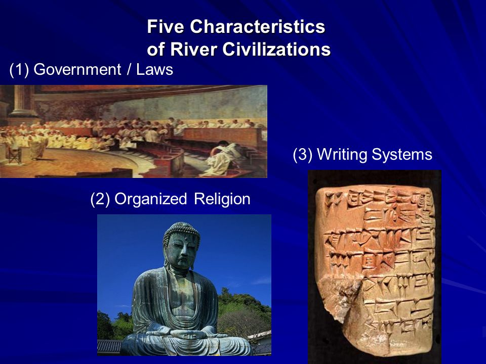 Five Characteristics of River Civilizations (3) Writing Systems (1) Government / Laws (2) Organized Religion