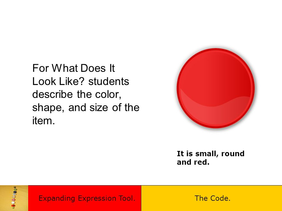 For What Does It Look Like? students describe the color, shape, and size of the item. It is small, round and red. Expanding Expression Tool.The Code.