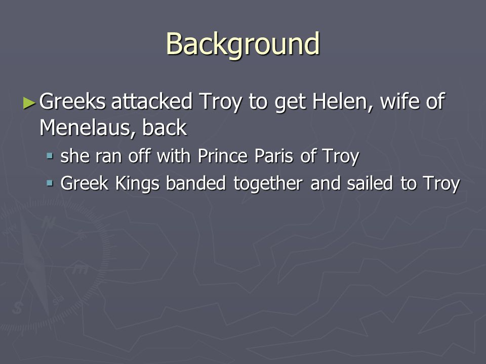 Background Greeks attacked Troy to get Helen, wife of Menelaus, back Greeks attacked Troy to get Helen, wife of Menelaus, back she ran off with Prince