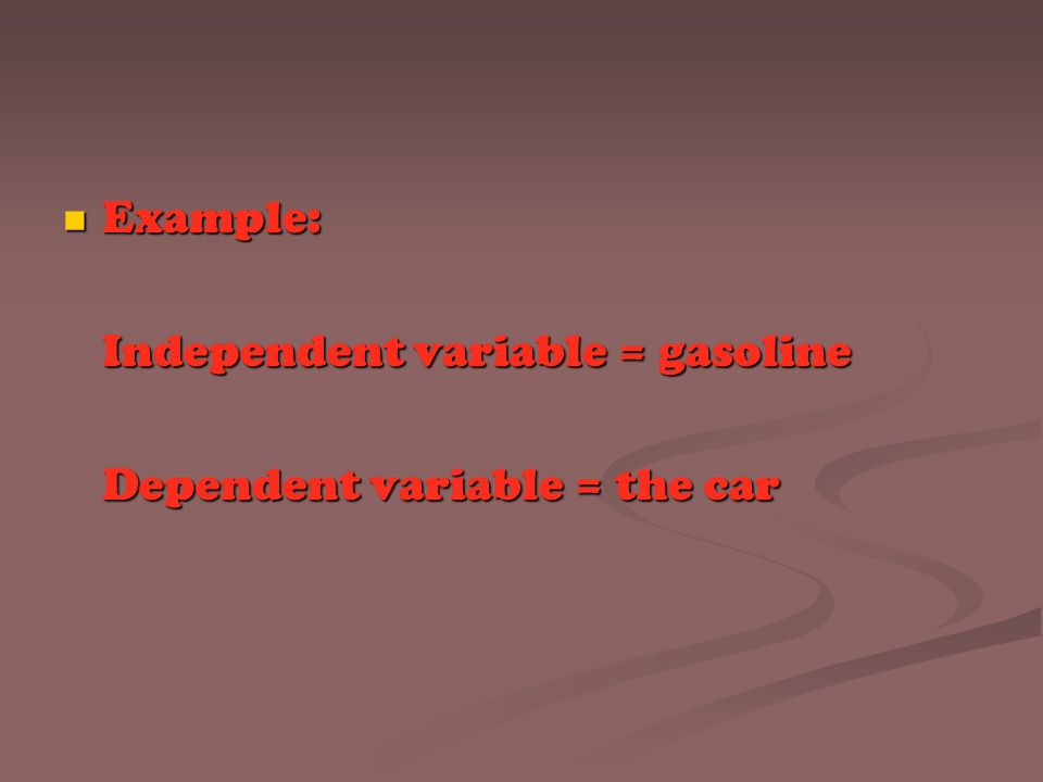 Example: Example: Independent variable = gasoline Dependent variable = the car