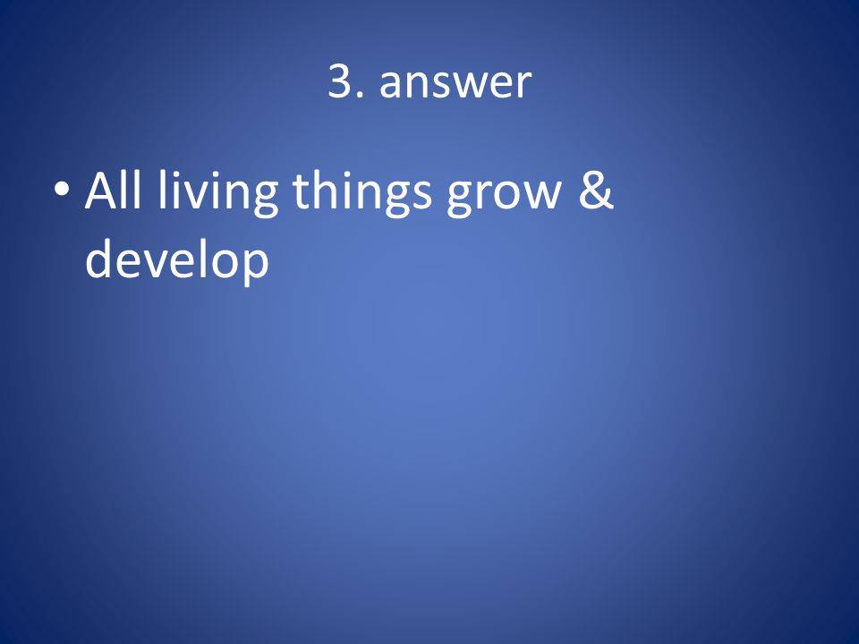 4. answer All living things reproduce 4a. sexual reproduction 4b. asexual reproduction