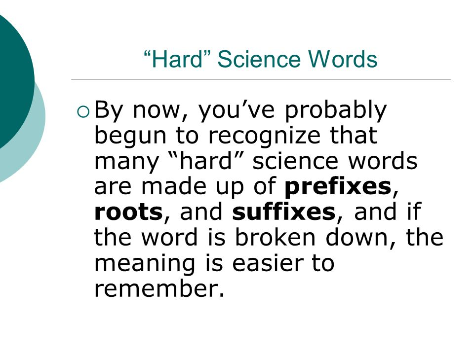 Hard Science Words By now, youve probably begun to recognize that many hard science words are made up of prefixes, roots, and suffixes, and if the word is broken down, the meaning is easier to remember.