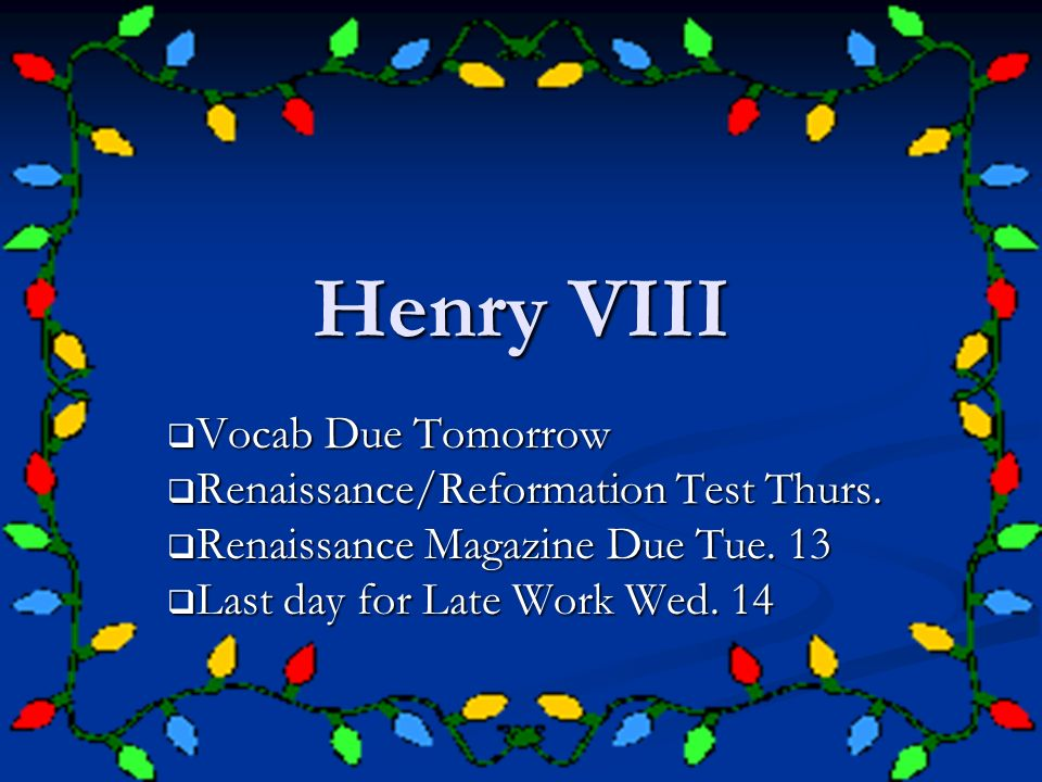 Henry VIII Vocab Due Tomorrow Vocab Due Tomorrow Renaissance/Reformation Test Thurs. Renaissance/Reformation Test Thurs. Renaissance Magazine Due Tue.
