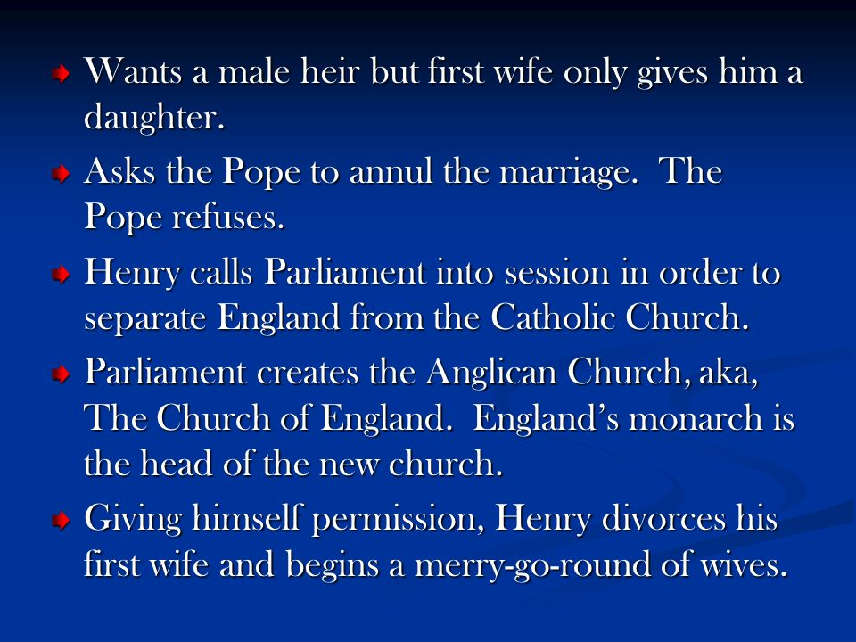 Wants a male heir but first wife only gives him a daughter. Asks the Pope to annul the marriage. The Pope refuses. Henry calls Parliament into session