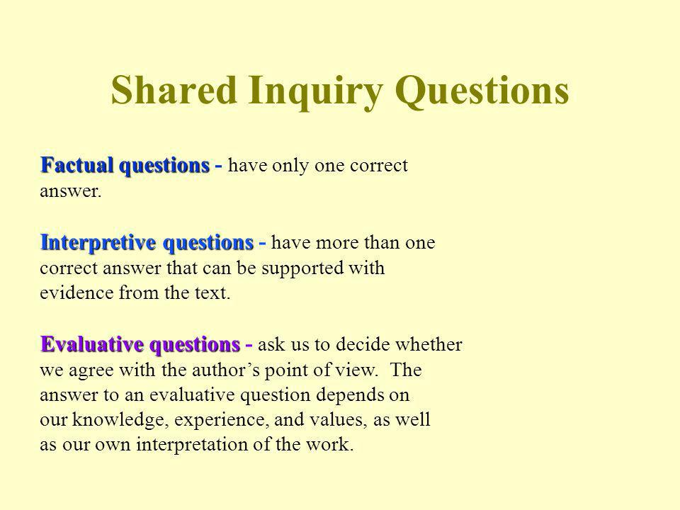 Shared Inquiry Questions Factual questions Factual questions - have only one correct answer. Interpretive questions Interpretive questions - have more