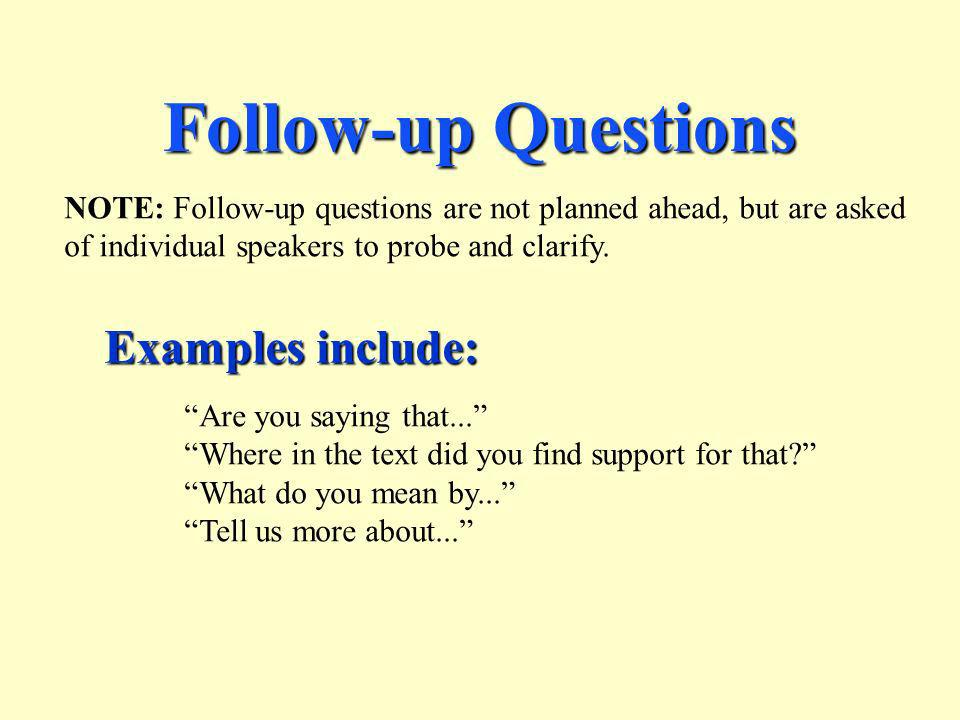 Follow-up Questions NOTE: Follow-up questions are not planned ahead, but are asked of individual speakers to probe and clarify. Examples include: Are