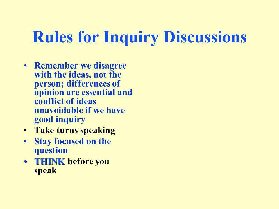 Rules for Inquiry Discussions Remember we disagree with the ideas, not the person; differences of opinion are essential and conflict of ideas unavoida