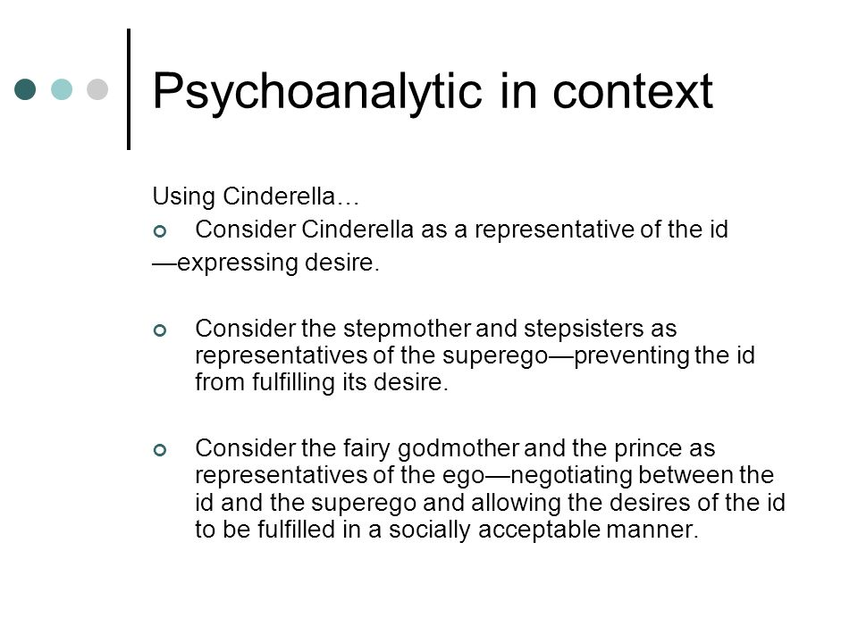 Psychoanalytic in context Using Cinderella… Consider Cinderella as a representative of the id expressing desire. Consider the stepmother and stepsiste