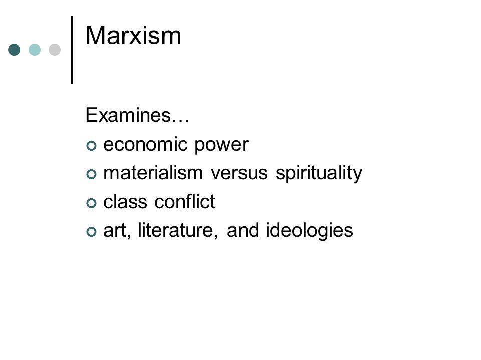 Marxism Examines… economic power materialism versus spirituality class conflict art, literature, and ideologies