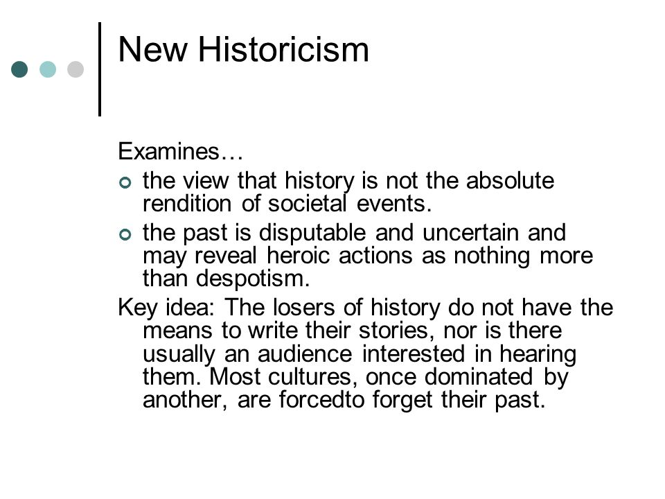 New Historicism Examines… the view that history is not the absolute rendition of societal events. the past is disputable and uncertain and may reveal