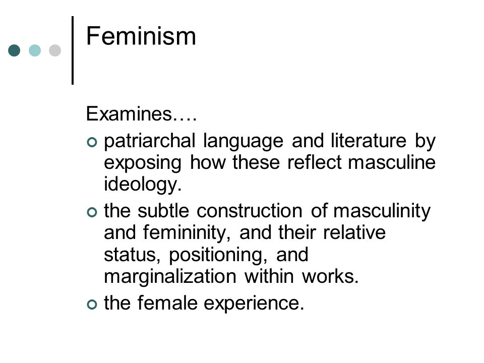 Feminism Examines…. patriarchal language and literature by exposing how these reflect masculine ideology. the subtle construction of masculinity and f