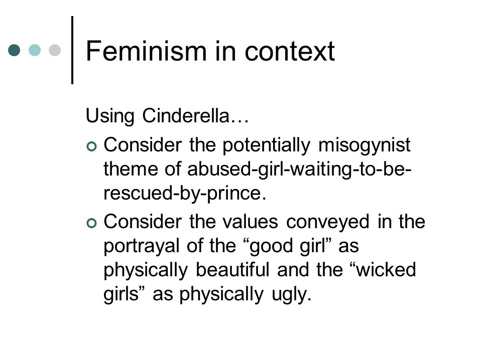 Feminism in context Using Cinderella… Consider the potentially misogynist theme of abused-girl-waiting-to-be- rescued-by-prince. Consider the values c