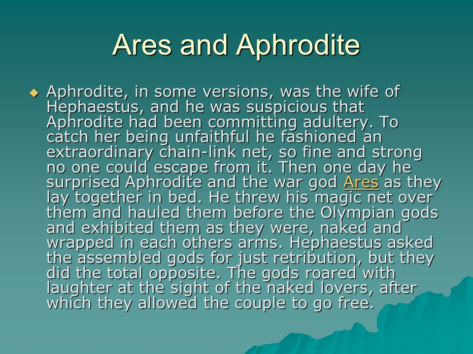 Ares and Aphrodite Aphrodite, in some versions, was the wife of Hephaestus, and he was suspicious that Aphrodite had been committing adultery.